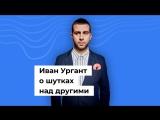 Иван Ургант о шутках над другими
