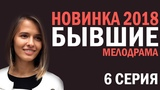 СЕРИАЛ БЫВШИЕ 2018  - 6 СЕРИЯ - Русские мелодрамы 2018 HD