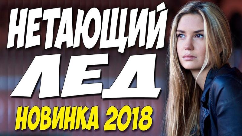 НЕТАЮЩИЙ ЛЁД (2018) ФИЛЬМ ЦЕЛИКОМ. Русская мелодрама 2018 новинка HD 1080P