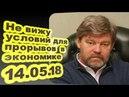 Константин Ремчуков - Не вижу условий для прорывов в экономике 14.05.18 /Особое мнение/