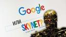Google это Skynet