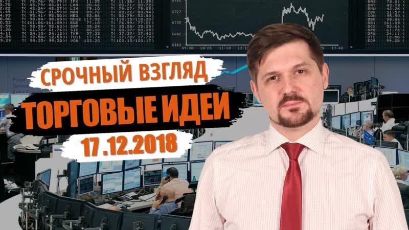Срочный взгляд на рынок! Торговые идеи на 17.12.18