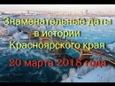 20 марта 2018 года Знаменательные даты в истории Красноярского края