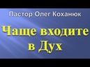 Чаще входите в Дух Пастор Олег Коханюк Семинар 26 07 2017