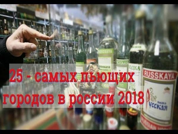 25 - САМЫХ ПЬЮЩИХ ГОРОДОВ РОССИИ / 2018