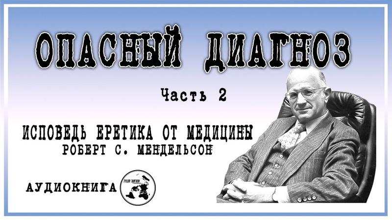 ИСПОВЕДЬ ЕРЕТИКА ОТ МЕДИЦИНЫ Роберт С Мендельсон ОПАСНЫЙ ДИАГНОЗ часть 2
