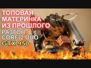 НостальжиПК В ретро сборку ставим GTX 950 РАЗГОН Core 2 Duo E8500 !
