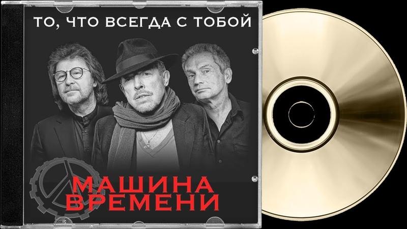 Машина Времени — То, что всегда с тобой (Single 2018 HQ) ✓