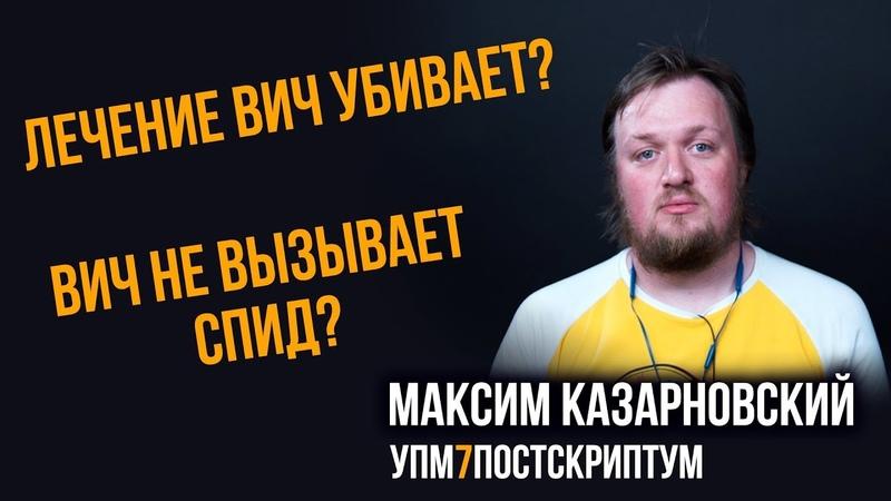 ВИЧ не вызывает СПИД? Лечение ВИЧ убивает? Максим Казарновский. УПМ7 - Постскриптум