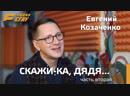 Скажи ка дядя Часть вторая Евгений Козаченко