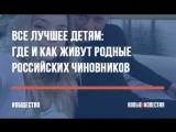 Все лучшее детям где и как живут родные российских чиновников