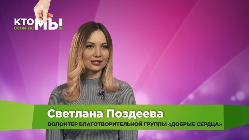 «Кто, если не мы!» Волонтёр Светлана Поздеева. Благотворительная группа «Добрые сердца»