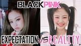 BLACKPINK EXPECTATION VS REALITY