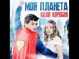 Коля Коробов - Моя планета (feat. Алексей Воробьёв)