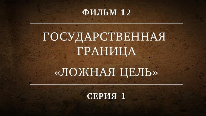 ГОСУДАРСТВЕННАЯ ГРАНИЦА | ФИЛЬМ 12 | ЛОЖНАЯ ЦЕЛЬ | 1 СЕРИЯ