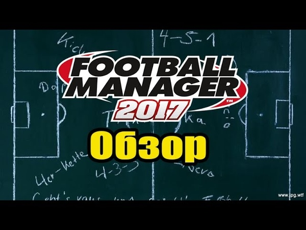 Football Manager 2017 - Обзор