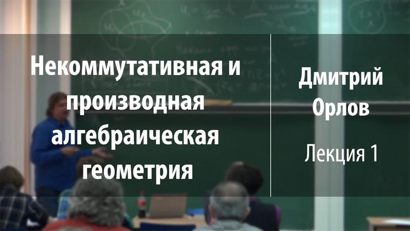 Лекция 1 Некоммутативная и производная алгебраическая геометрия Дмитрий Орлов Лекториум
