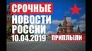 СРΌЧΉЫЕ Новости России Вот и ДΌИГРАΛИСЬ ПРИПΛЫΛИ 10 04 2019