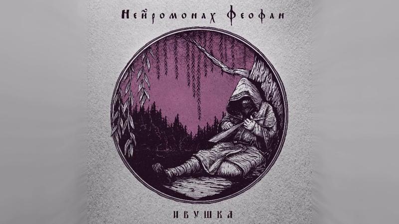 Нейромонах Феофан Ивушка full EP Neuromonakh Feofan