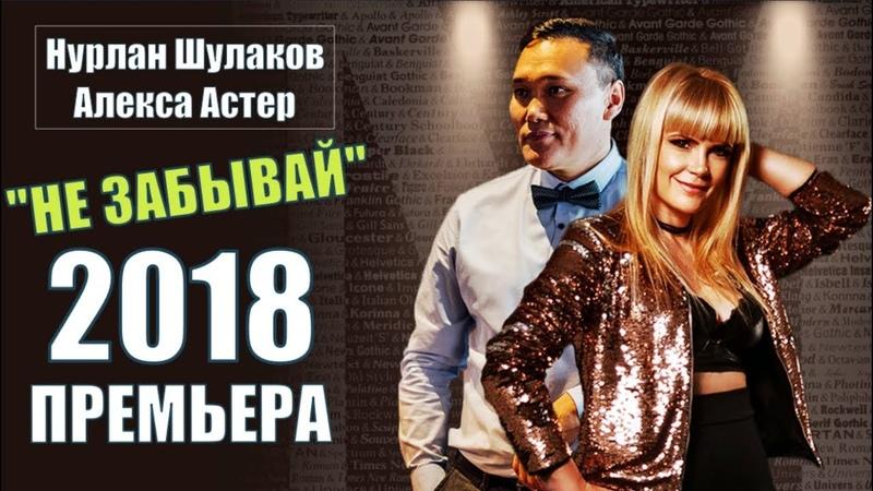 Обалденная Премьера Песни Нурлан Шулаков (DE) Алекса Астер (DE) НЕ ЗАБЫВАЙ Новинка 2018