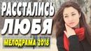 Премьера 2018 порвала платки! ^^ РАССТАЛИСЬ ЛЮБЯ ^^ Русские мелодрамы 2018 новинки HD