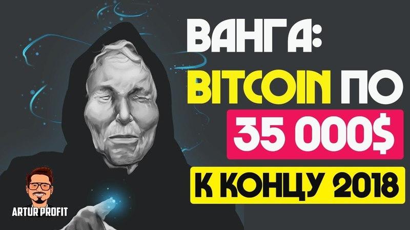 ВАНГА : Bitcoin к концу 2018 года будет стоить 35 000$ | Конкурс на 500 рублей / ArturProfit