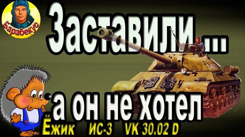 ВЫНУДИЛИ СИЛОЙ покорно выполнять приказы! World of Tanks ИС-3 VK 30.02 d ИС 3 wot VK 3002 Д