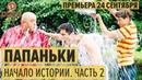 Сериал ПАПАНЬКИ 2018 КАК БЫТЬ ИДЕАЛЬНЫМ ПАПОЙ 24 сентября премьера от Дизель Шоу ЮМОР ICTV