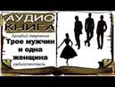 Аркадий Аверченко Трое мужчин и одна женщина , Аудиокнига, радиоспектакль