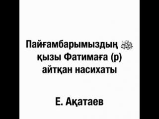Пайғамбарымыз с.а.с қызы Фатима р.а айтқан насихатты./Ұстаз Е. Ақатаев