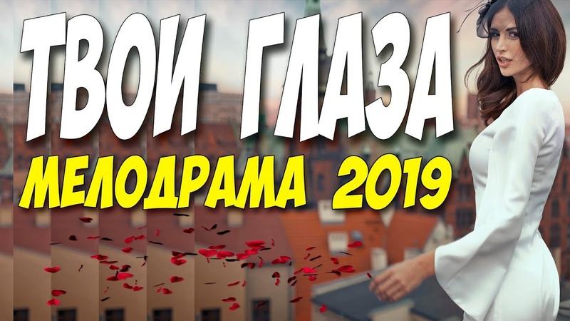 Фильм 2019 нигде не видели ТВОИ ГЛАЗА Русские мелодрамы 2019 новинки HD