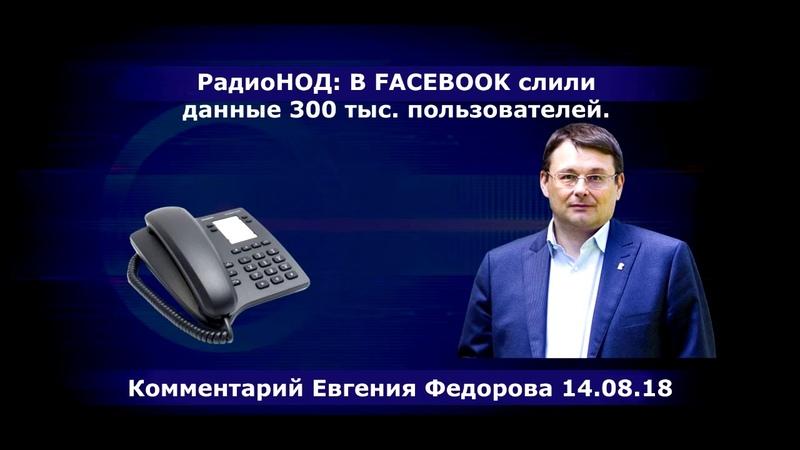 РадиоНОД В FACEBOOK слили данные 300 тыс. пользователей. Комментарий Евгения Федорова 14.08.18