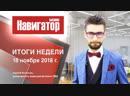 Итоги недели. Навигатор. Бизнес. 18.11.2018