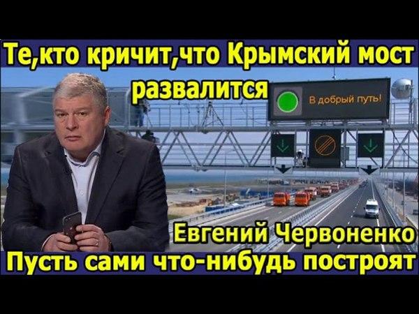Червоненко. Те, кто кричат, что Крымский мост развалится, пусть сами хоть что-нибудь построят.