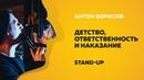 Stand-Up (Стенд-ап) | Детство, ответственность и наказание | Антон Борисов