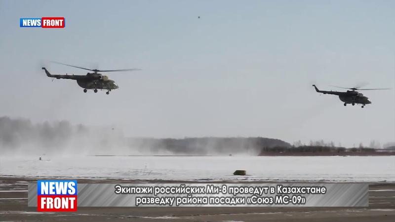 Экипажи российских Ми-8 проведут в Казахстане разведку района посадки «Союз МС-09»