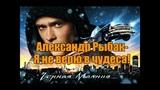 Александр Рыбак - Я не верю в чудеса! Я ПОЮ