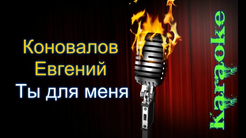 Евгений Коновалов - Ты для меня ( караоке )