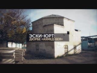 Память Крыма. Эски-Юрт – Дюрбе «Ахмед-бея»