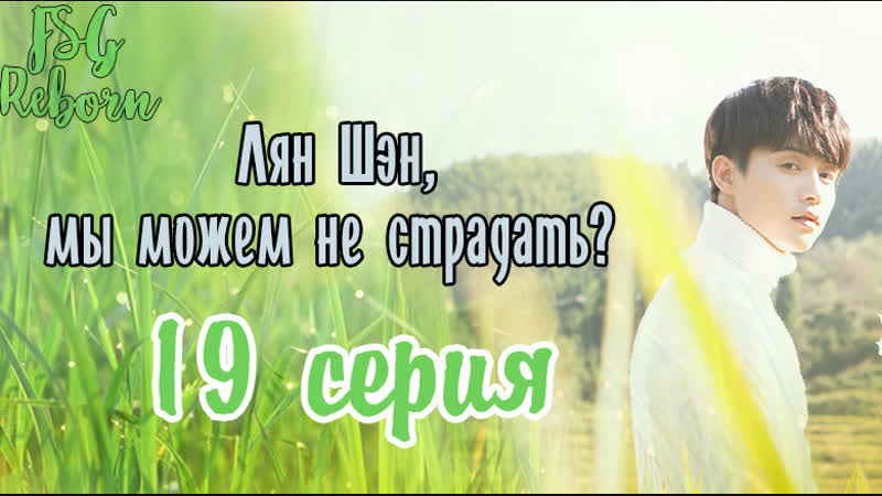 [Fsg Reborn] Лян Шэн, мы можем не страдать?| All Out Of Love - 19 серия