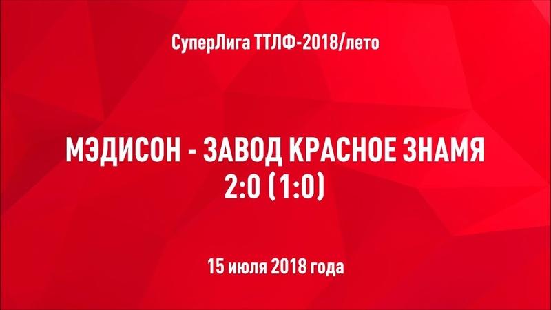 ТТЛФ. 15.07.2018. Мэдисон - Завод Красное Знамя - 2:0
