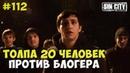 ГОРОД ГРЕХОВ 112 ТОЛПА 20 ЧЕЛОВЕК ПРОТИВ БЛОГЕРА