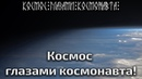 Космос глазами космонавта!
