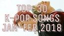 ТОП-30 К-ПОП ПЕСЕН ЯНВ-ФЕВ 2018●А КАКАЯ ПЕСНЯ ПОНРАВИЛАСЬ ВАМ●TOP-30 K-POP SONGS JAN-FEB 2018