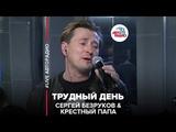 Сергей Безруков &amp Крестный Папа - Трудный День (#LIVE Авторадио)