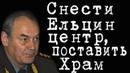 Снести Ельцин центр, поставить Храм ЛеонидИвашов
