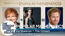Popular Mathematics Ed Sheeran The Crown = Prince Harry