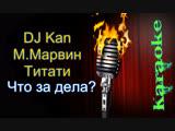 DJ Kan, М.Марвин и Титати - Что за дела ( караоке )
