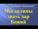Пастор Олег Коханюк Мы должны знать дар Божий 30 07 2017