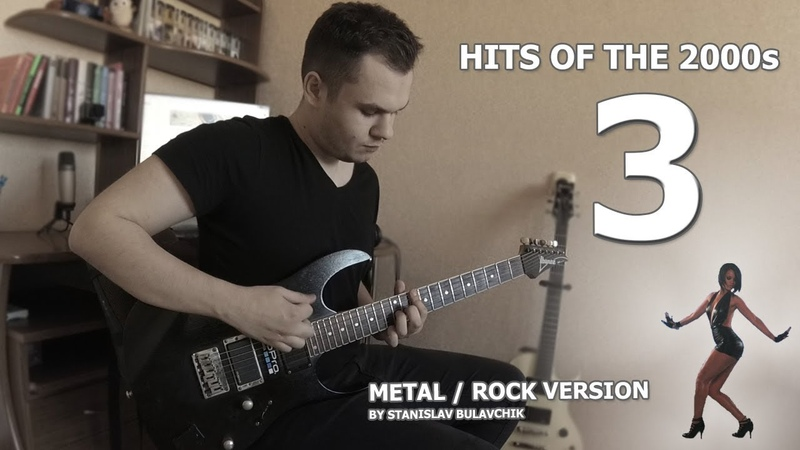 HITS OF THE 2000s / ХИТЫ 2000-Х (METAL / ROCK VERSION BY STANISLAV BULAVCHIK) [PART 3]